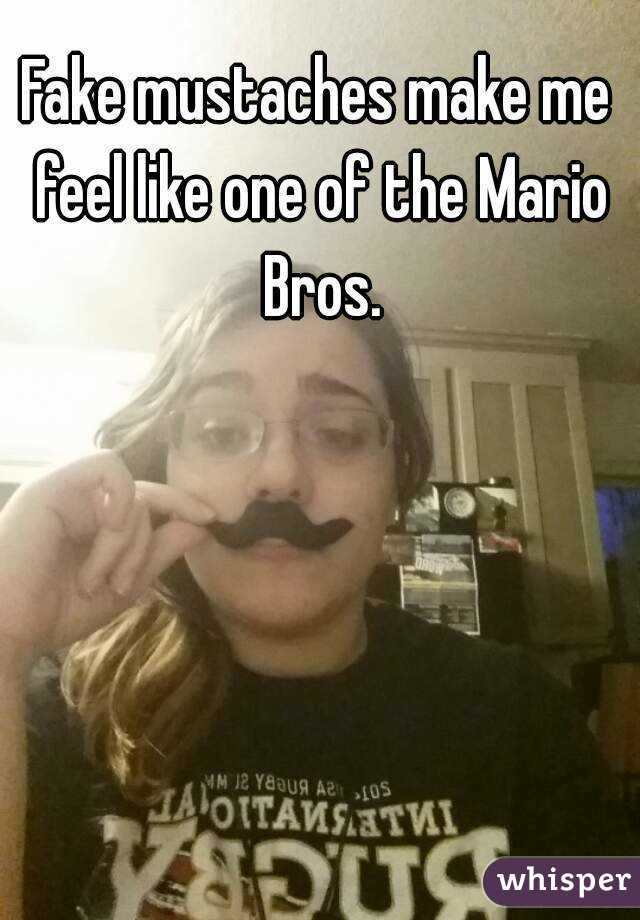 Fake mustaches make me feel like one of the Mario Bros.