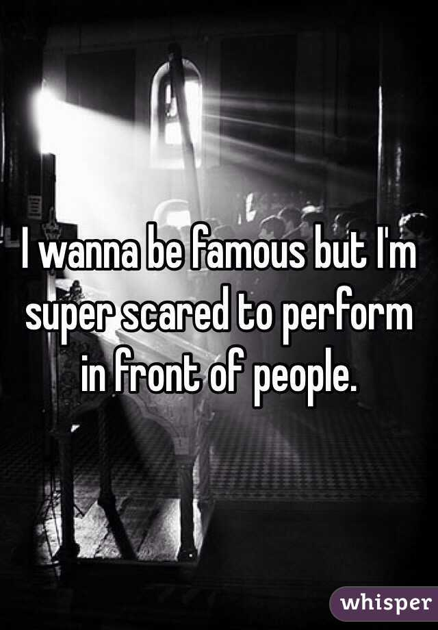 I wanna be famous but I'm super scared to perform in front of people.
