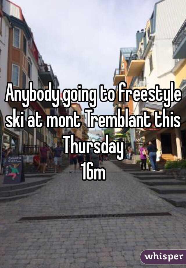 Anybody going to freestyle ski at mont Tremblant this Thursday  16m