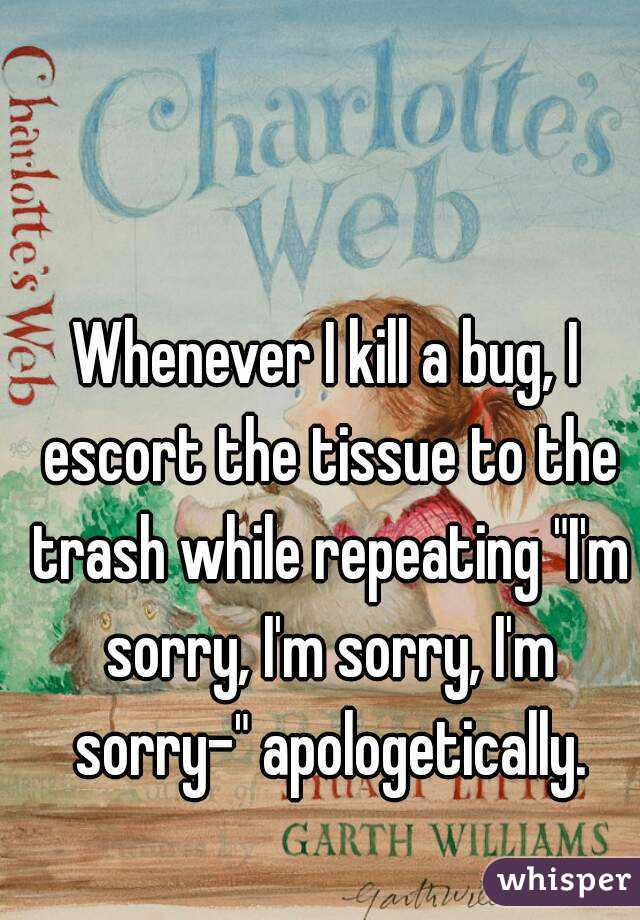 "Whenever I kill a bug, I escort the tissue to the trash while repeating ""I'm sorry, I'm sorry, I'm sorry-"" apologetically."