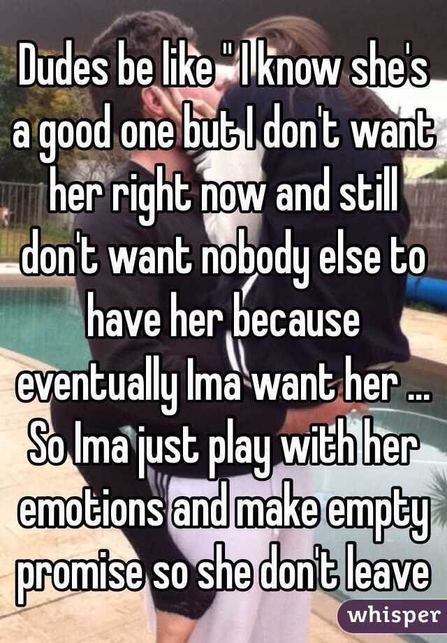 """Dudes be like """" I know she's a good one but I don't want her right now and still don't want nobody else to have her because eventually Ima want her ... So Ima just play with her emotions and make empty promise so she don't leave"""