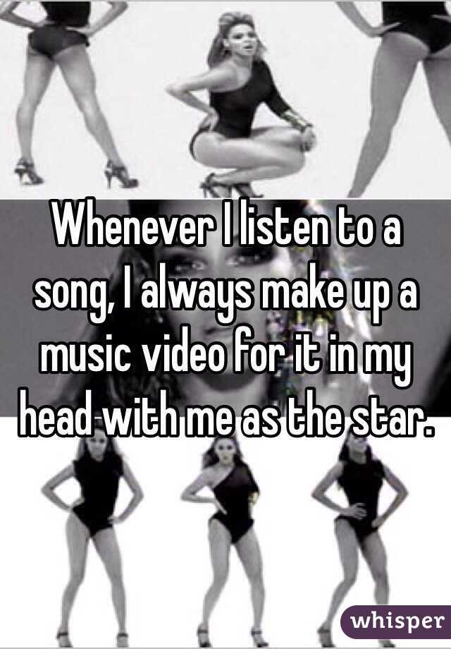 Whenever I listen to a song, I always make up a music video for it in my head with me as the star.