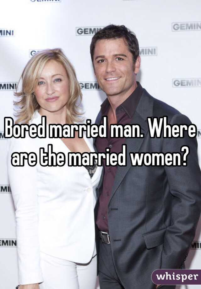 Bored married man. Where are the married women?