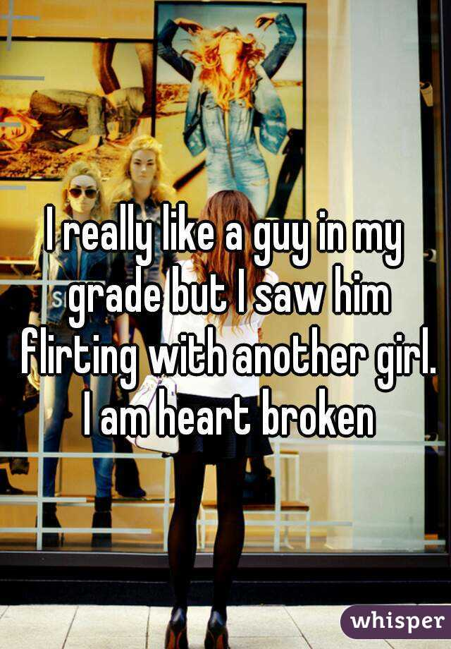 I really like a guy in my grade but I saw him flirting with another girl. I am heart broken