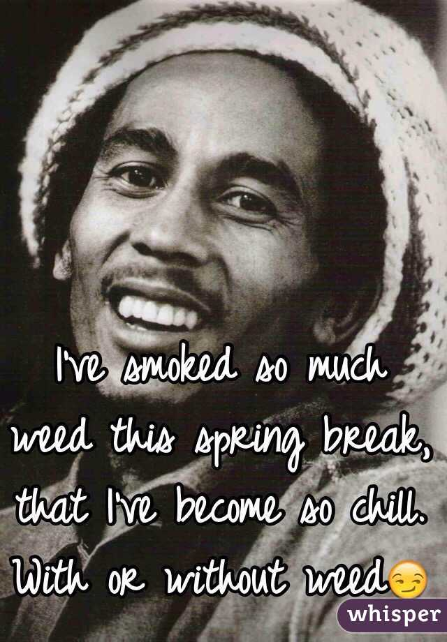 I've smoked so much weed this spring break, that I've become so chill. With or without weed😏