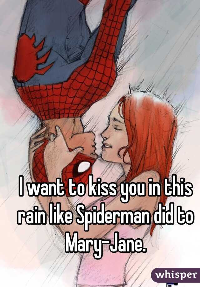 I want to kiss you in this rain like Spiderman did to Mary-Jane.