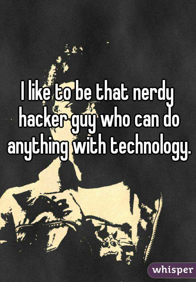 I like to be that nerdy hacker guy who can do anything with technology.
