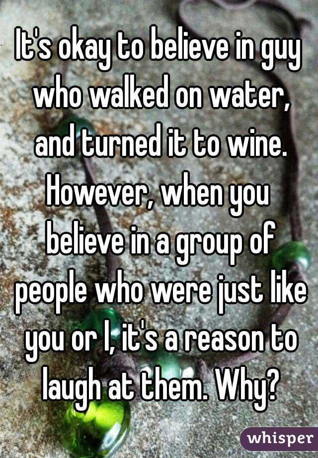 It's okay to believe in guy who walked on water, and turned it to wine. However, when you believe in a group of people who were just like you or I, it's a reason to laugh at them. Why?