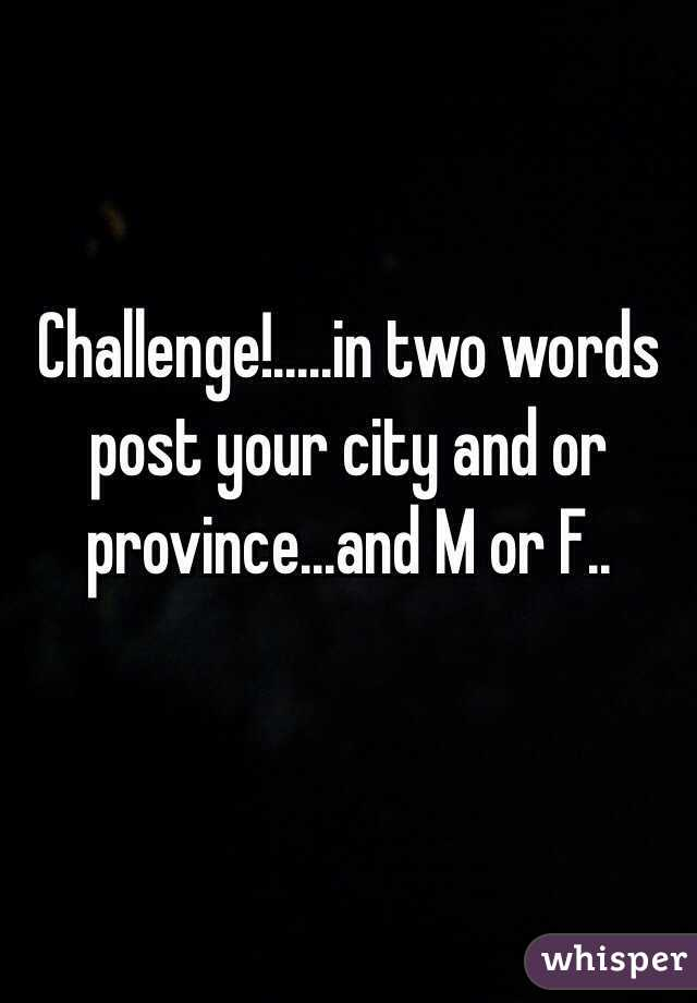 Challenge!.....in two words post your city and or province...and M or F..