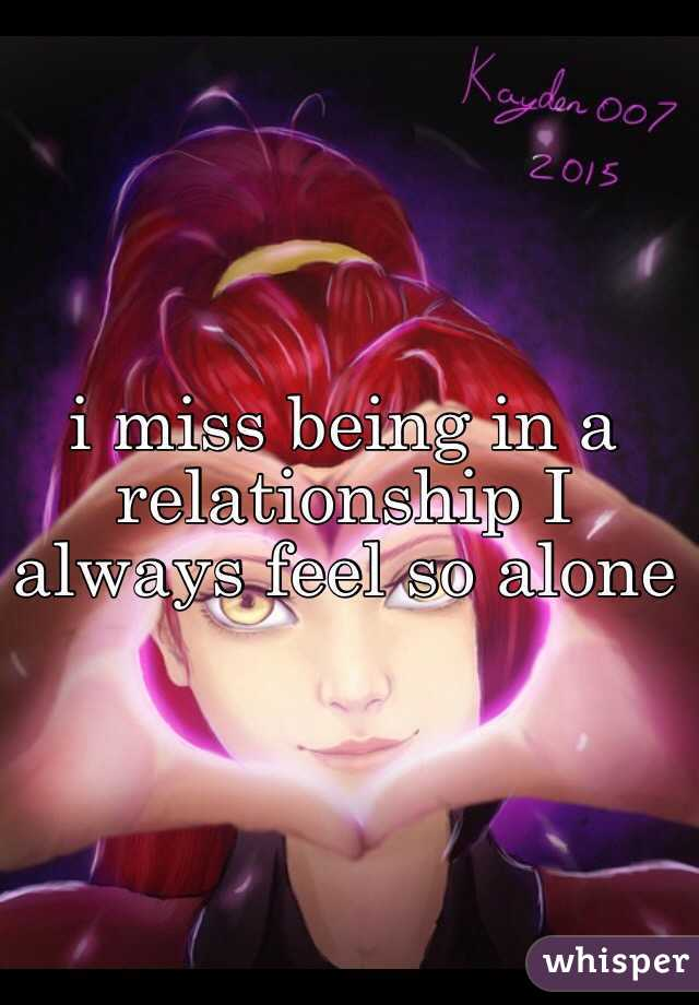 i miss being in a relationship I always feel so alone