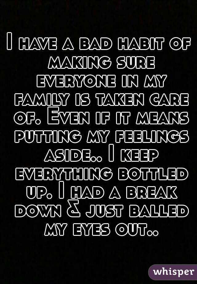 I have a bad habit of making sure everyone in my family is taken care of. Even if it means putting my feelings aside.. I keep everything bottled up. I had a break down & just balled my eyes out..