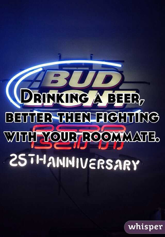 Drinking a beer, better then fighting with your roommate.