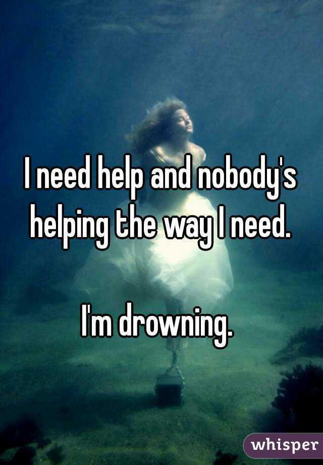 I need help and nobody's helping the way I need.   I'm drowning.