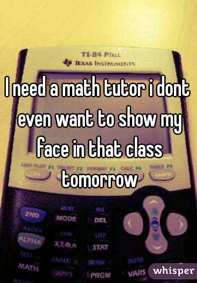 I need a math tutor i dont even want to show my face in that class tomorrow