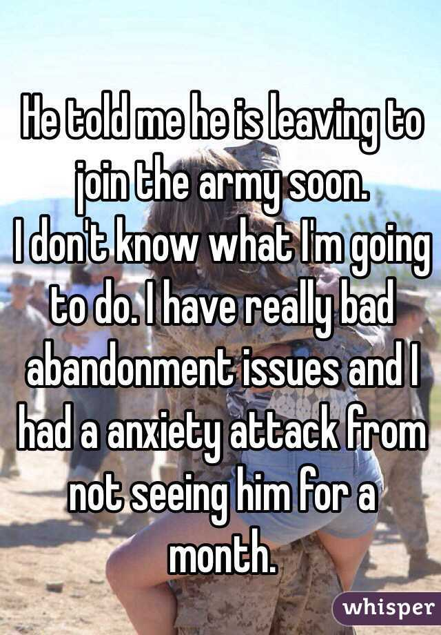 He told me he is leaving to join the army soon. I don't know what I'm going to do. I have really bad abandonment issues and I had a anxiety attack from not seeing him for a month.