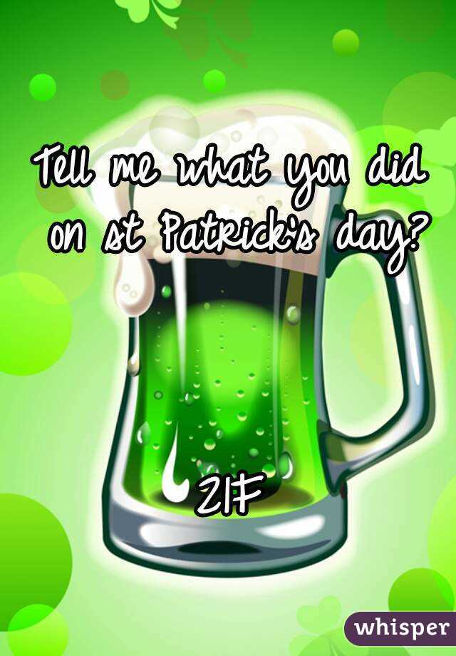 Tell me what you did on st Patrick's day?    21F