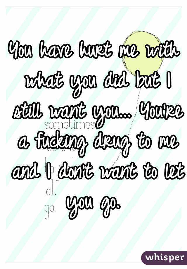 You have hurt me with what you did but I still want you... You're a fucking drug to me and I don't want to let you go.