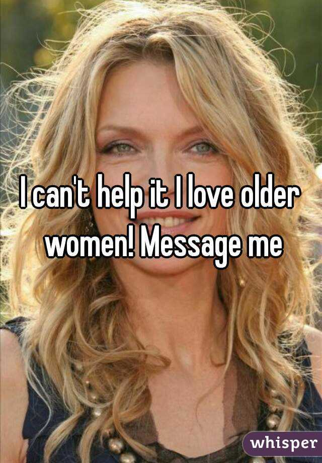 I can't help it I love older women! Message me