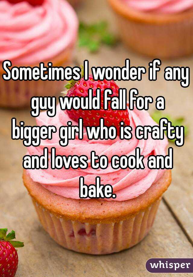 Sometimes I wonder if any guy would fall for a bigger girl who is crafty and loves to cook and bake.