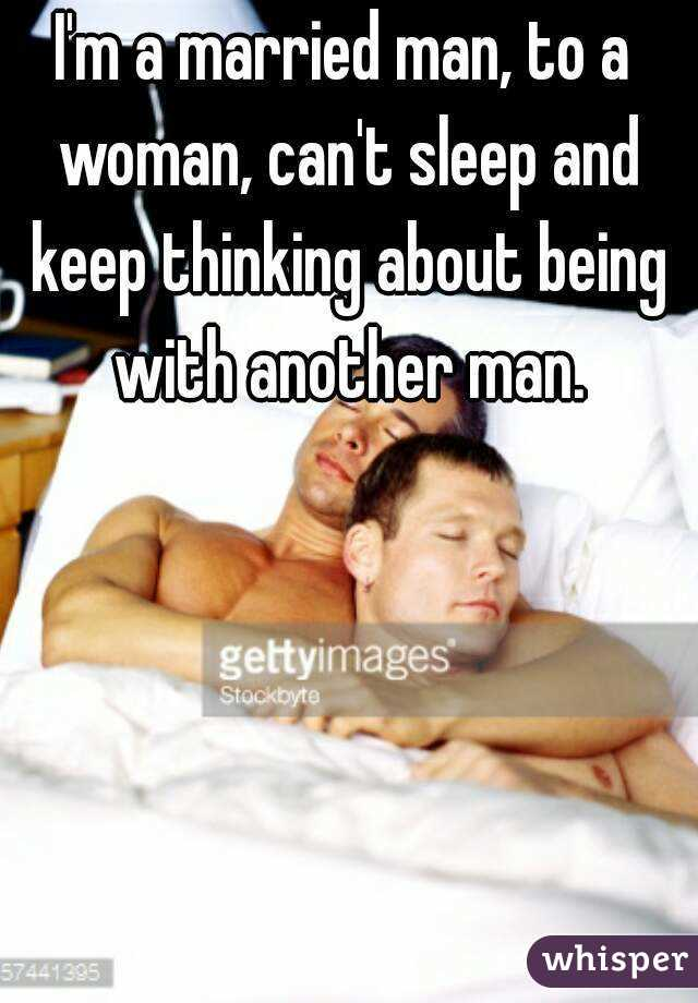 I'm a married man, to a woman, can't sleep and keep thinking about being with another man.