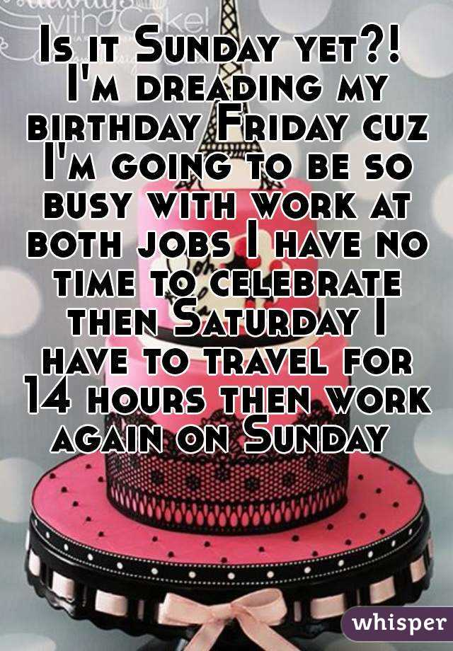 Is it Sunday yet?! I'm dreading my birthday Friday cuz I'm going to be so busy with work at both jobs I have no time to celebrate then Saturday I have to travel for 14 hours then work again on Sunday