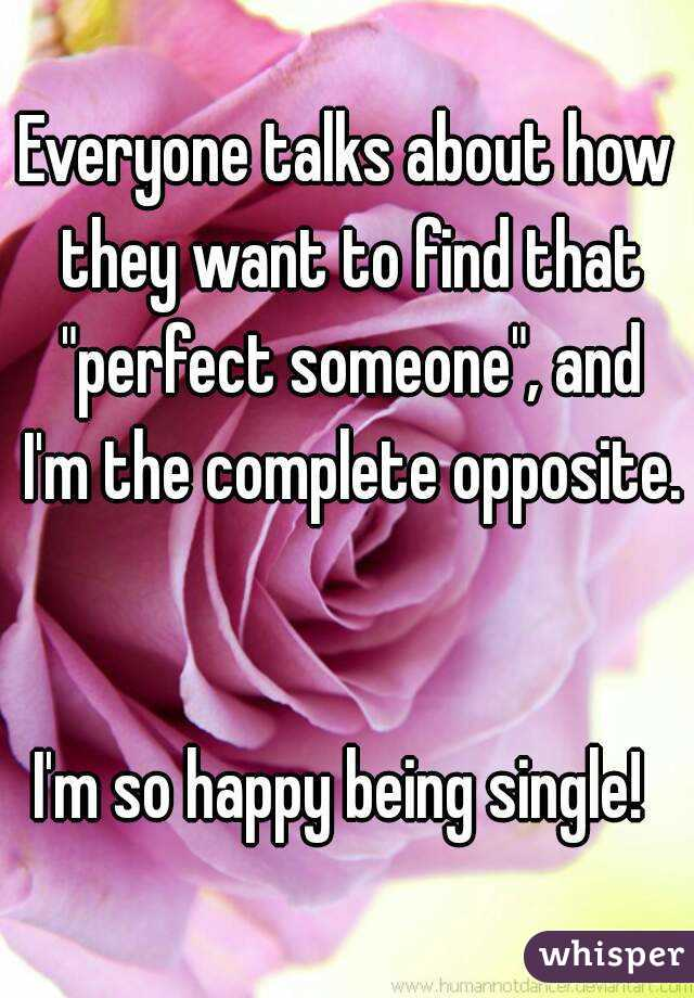 """Everyone talks about how they want to find that """"perfect someone"""", and I'm the complete opposite.   I'm so happy being single!"""