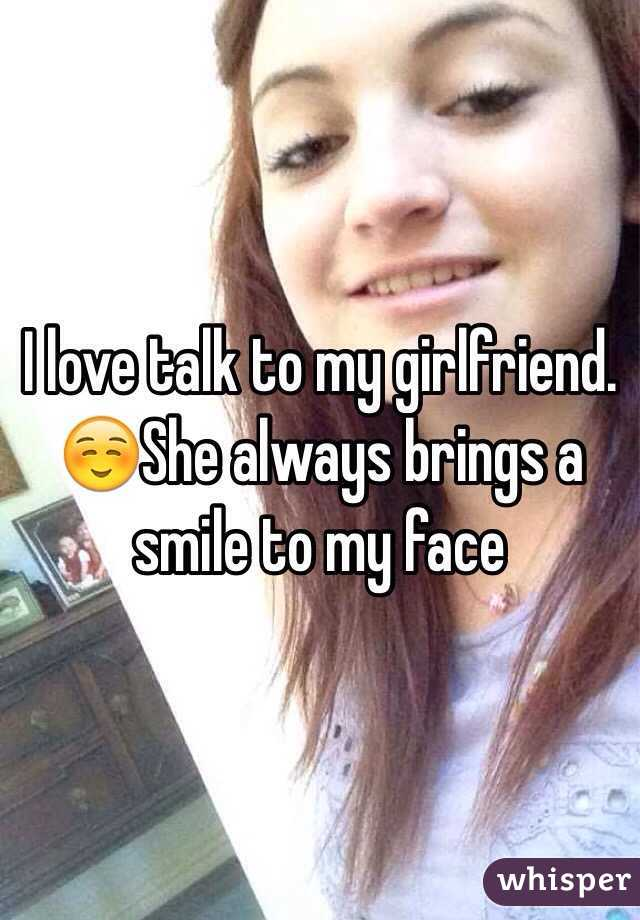 I love talk to my girlfriend. ☺️She always brings a smile to my face