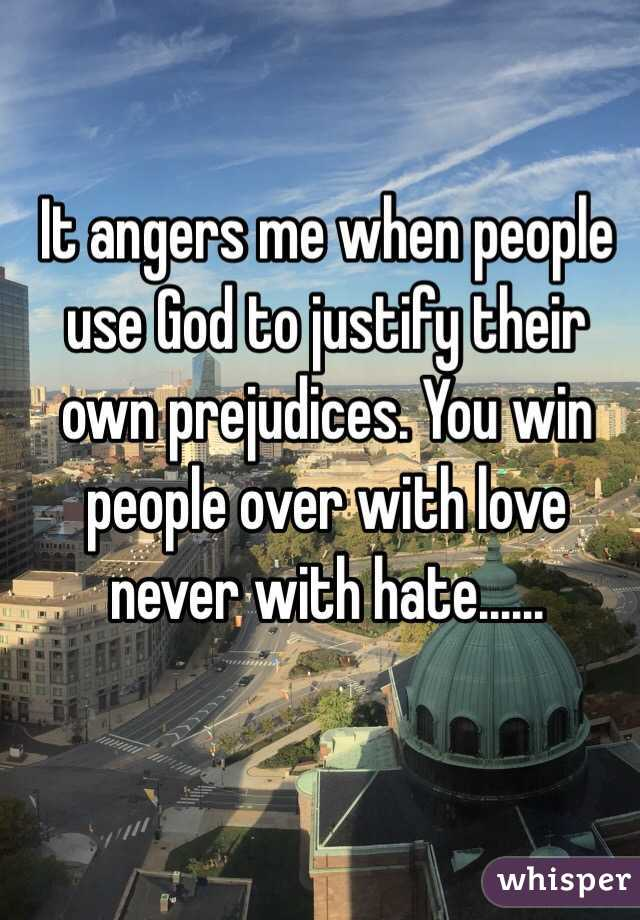 It angers me when people use God to justify their own prejudices. You win people over with love never with hate......