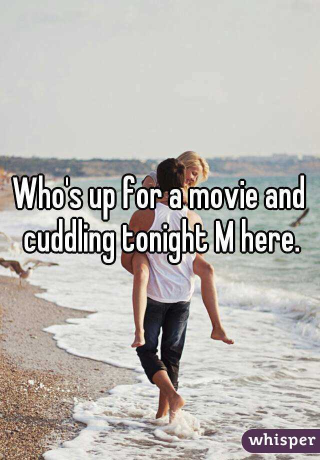 Who's up for a movie and cuddling tonight M here.
