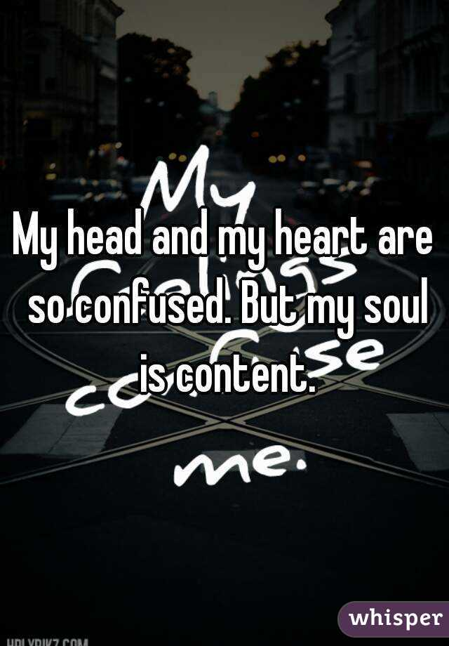 My head and my heart are so confused. But my soul is content.