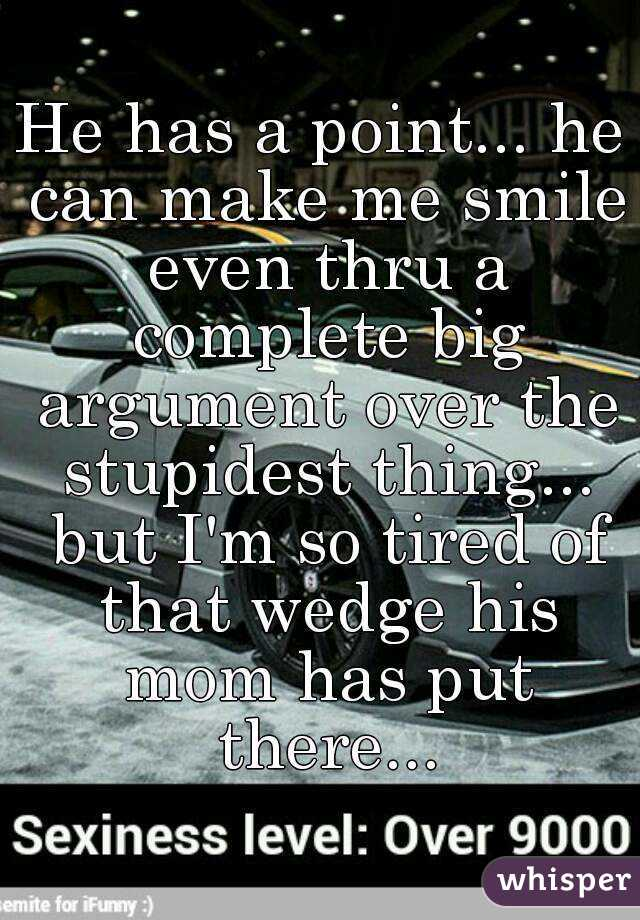 He has a point... he can make me smile even thru a complete big argument over the stupidest thing... but I'm so tired of that wedge his mom has put there...