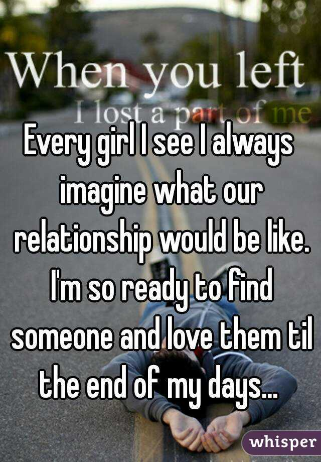 Every girl I see I always imagine what our relationship would be like. I'm so ready to find someone and love them til the end of my days...