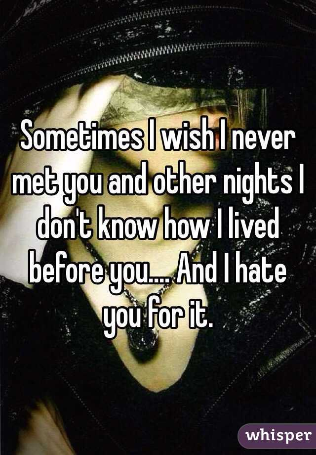 Sometimes I wish I never met you and other nights I don't know how I lived before you.... And I hate you for it.