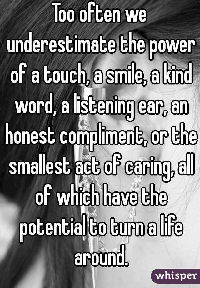 Too often we underestimate the power of a touch, a smile, a kind word, a listening ear, an honest compliment, or the smallest act of caring, all of which have the potential to turn a life around.