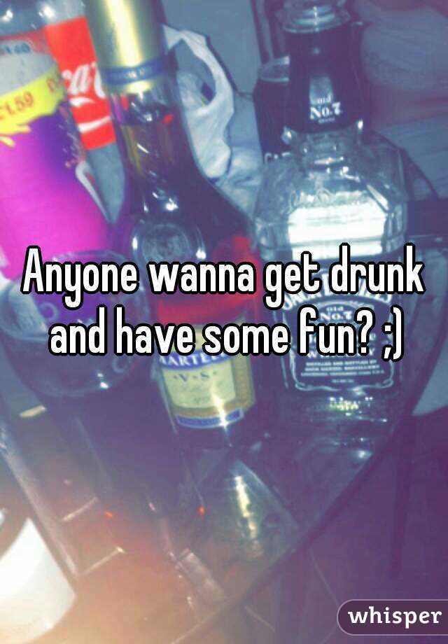 Anyone wanna get drunk and have some fun? ;)