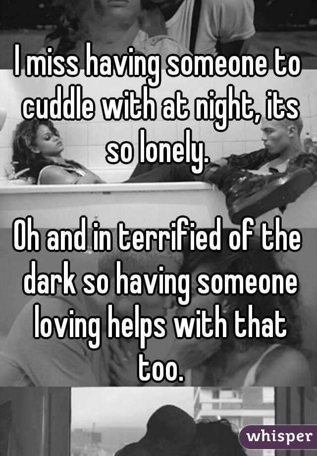 I miss having someone to cuddle with at night, its so lonely.   Oh and in terrified of the dark so having someone loving helps with that too.