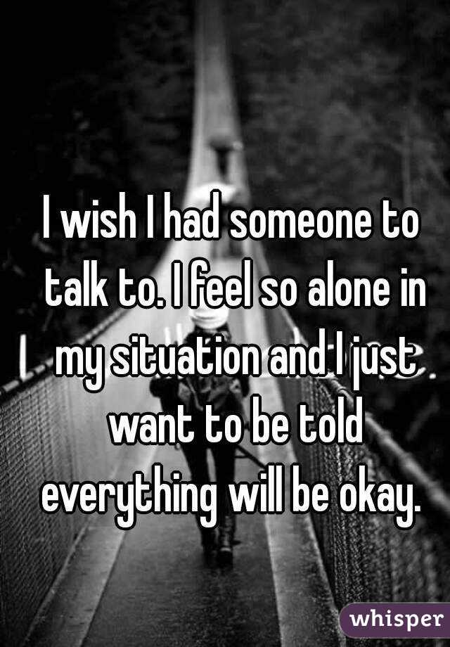 I wish I had someone to talk to. I feel so alone in my situation and I just want to be told everything will be okay.