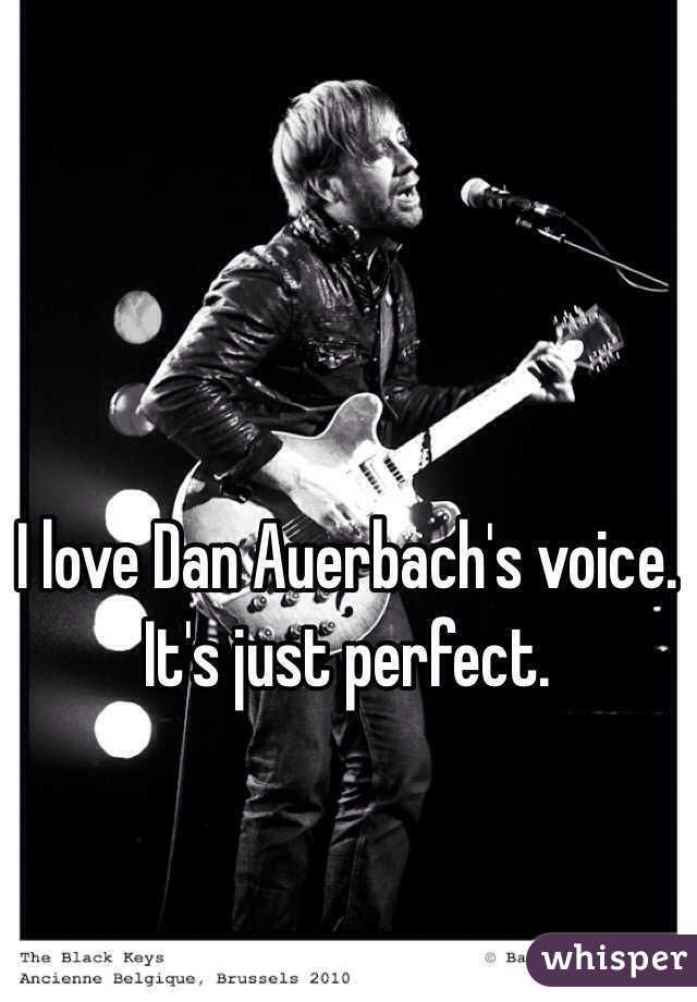 I love Dan Auerbach's voice. It's just perfect.