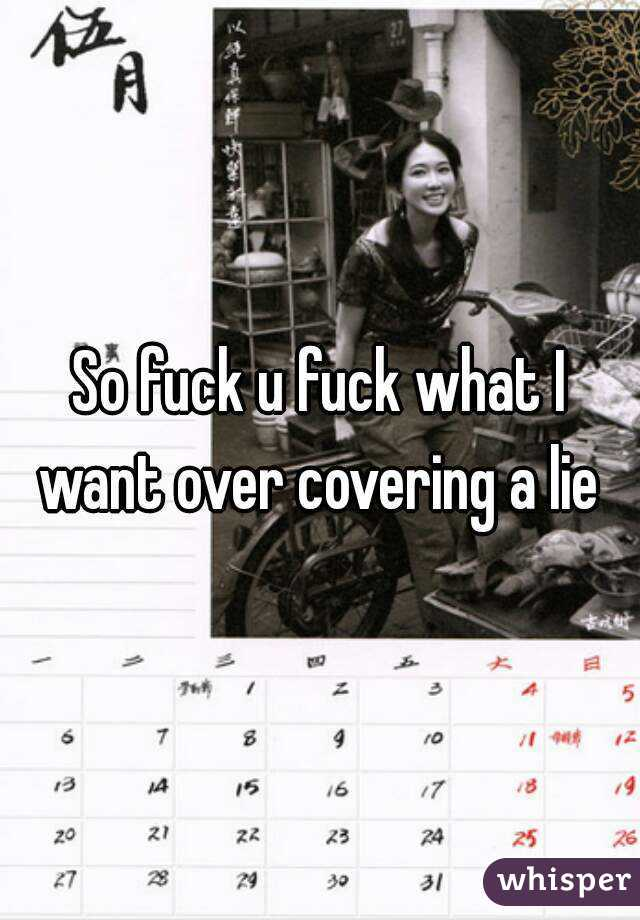 So fuck u fuck what I want over covering a lie