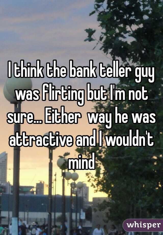 I think the bank teller guy was flirting but I'm not sure... Either  way he was attractive and I wouldn't mind