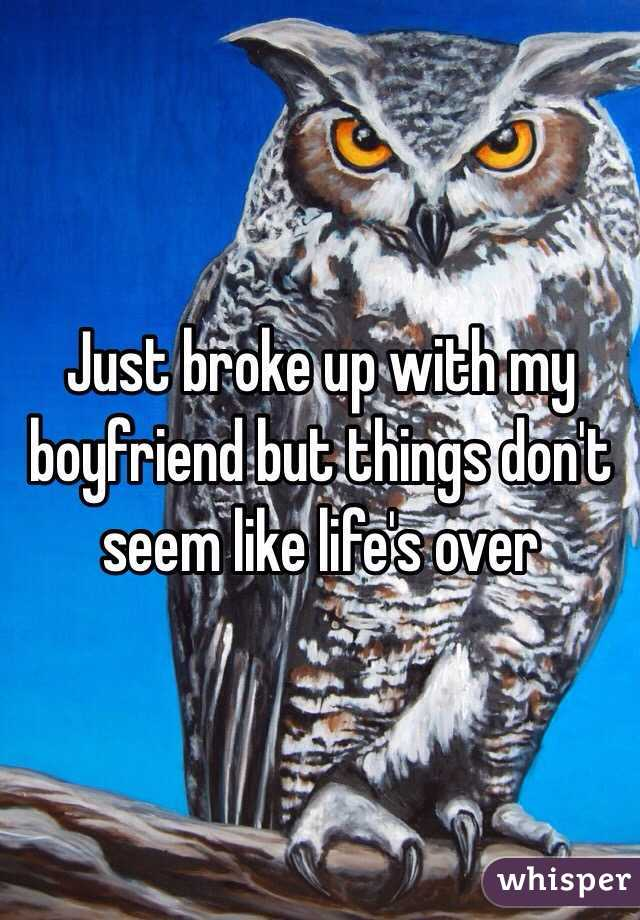 Just broke up with my boyfriend but things don't seem like life's over