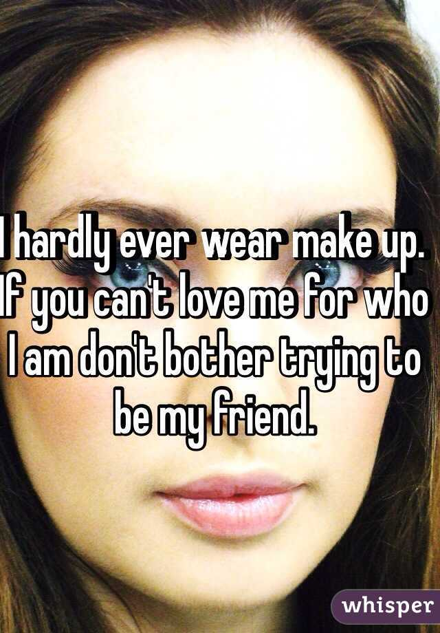 I hardly ever wear make up.  If you can't love me for who I am don't bother trying to be my friend.