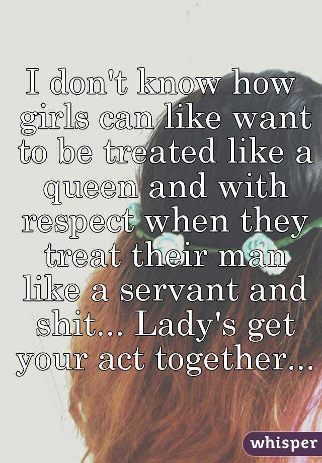 I don't know how girls can like want to be treated like a queen and with respect when they treat their man like a servant and shit... Lady's get your act together...