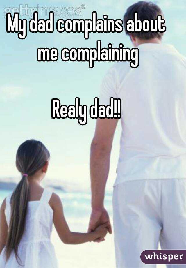 My dad complains about me complaining  Realy dad!!
