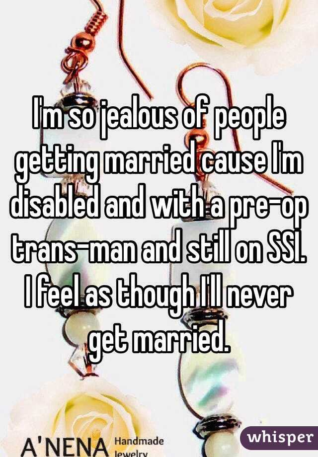 I'm so jealous of people getting married cause I'm disabled and with a pre-op trans-man and still on SSI.  I feel as though I'll never get married.