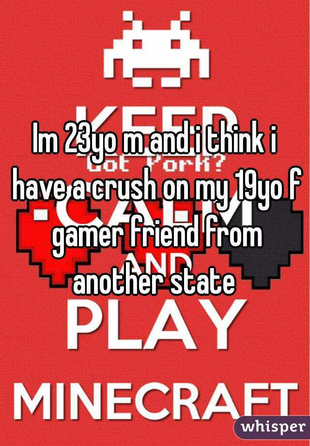 Im 23yo m and i think i have a crush on my 19yo f gamer friend from another state
