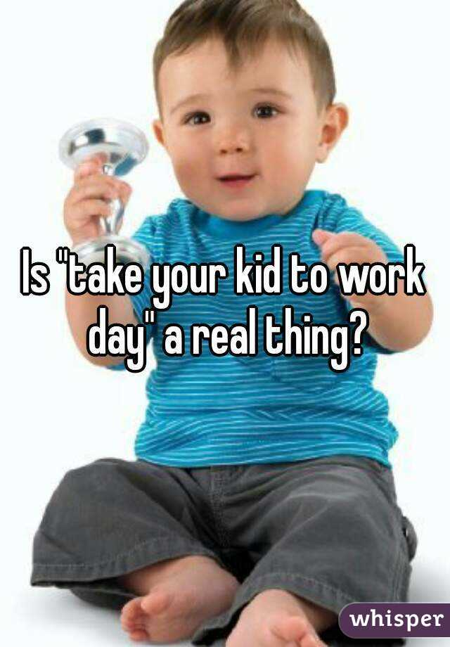 """Is """"take your kid to work day"""" a real thing?"""