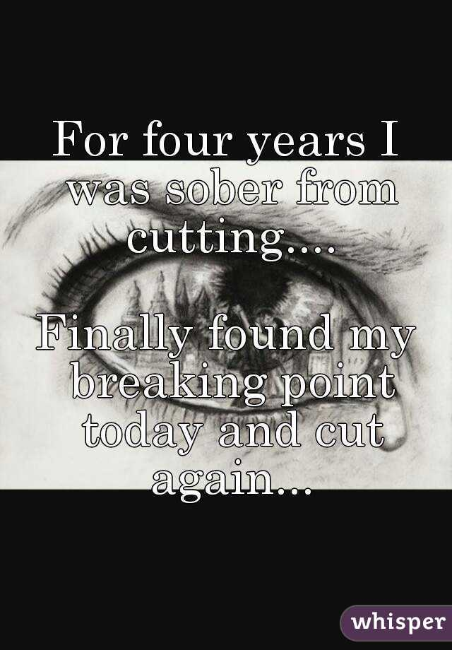 For four years I was sober from cutting....  Finally found my breaking point today and cut again...