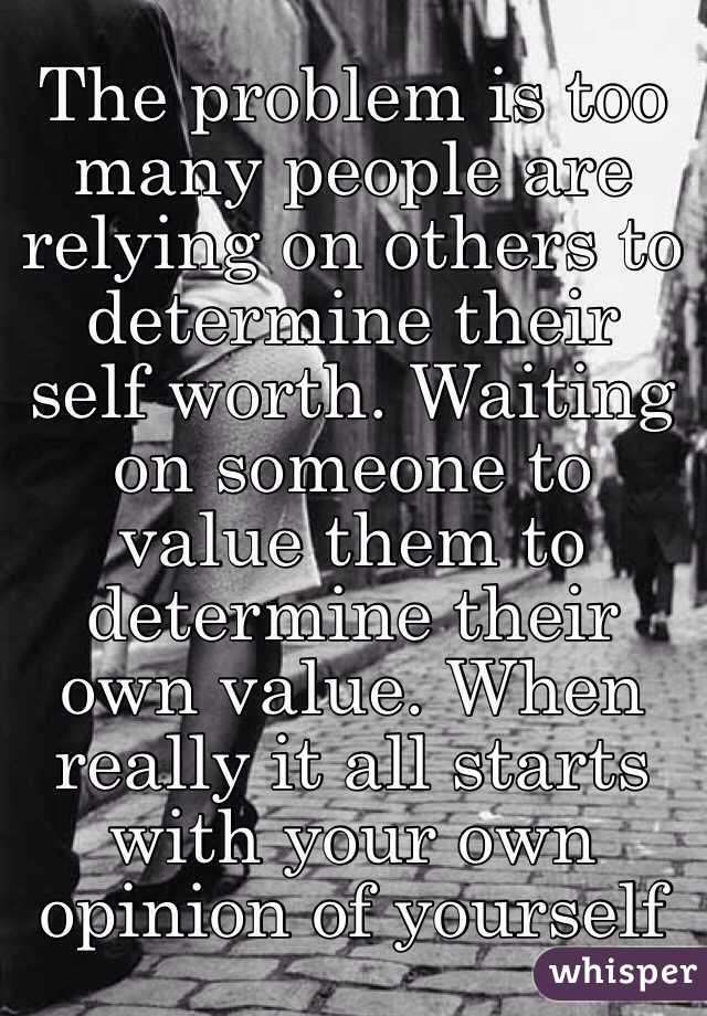 The problem is too many people are relying on others to determine their self worth. Waiting on someone to value them to determine their own value. When really it all starts with your own opinion of yourself