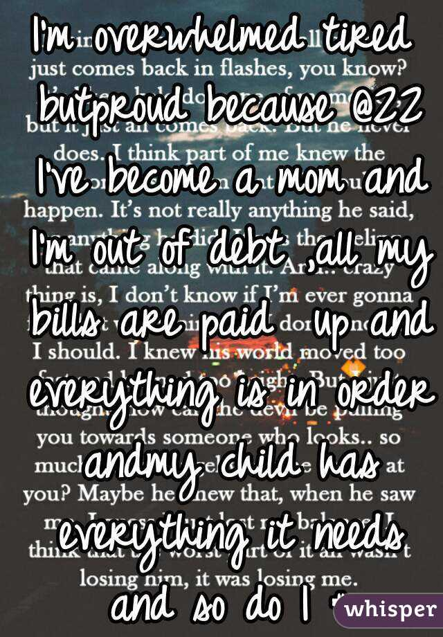 I'm overwhelmed tired butproud because @22 I've become a mom and I'm out of debt ,all my bills are paid  up and everything is in order andmy child has everything it needs and so do I # happy#proud